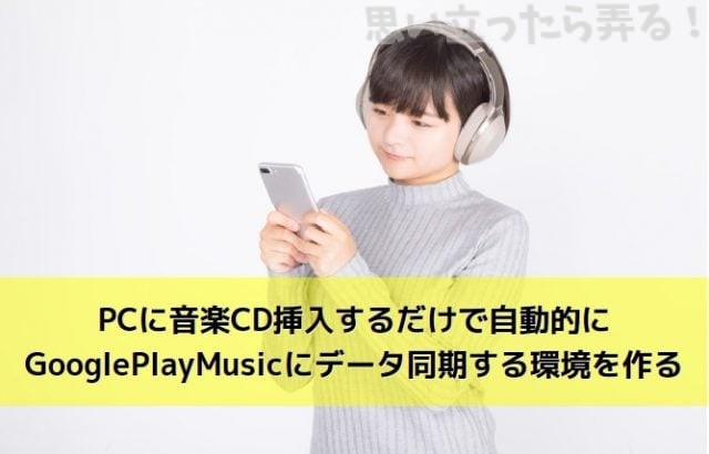 PCに音楽CD挿入するだけで自動的にGooglePlayMusicにデータ同期する環境を作る