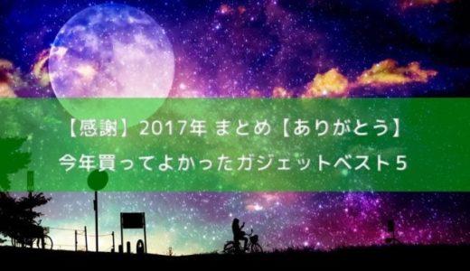今年買ってよかったガジェット ベスト5【感謝】2017年まとめ【ありがとう】