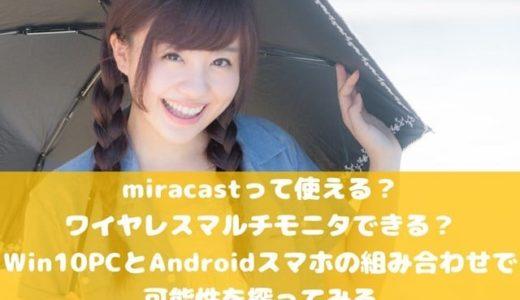 miracastって使える? ワイヤレスマルチモニタできる? Win10 PCとAndroidスマホの組み合わせで 可能性を探ってみる