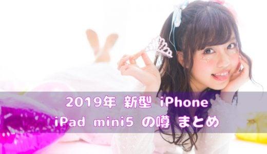 2019年新型iPhone XIとiPad mini5の噂まとめ 【いつ発表?発売時期は?】