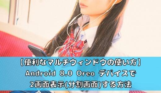 Android 8.0 Oreo デバイスで2画面表示(分割画面)する方法【便利なマルチウィンドウの使い方】