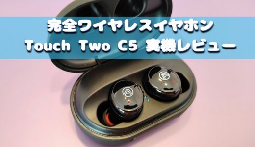 Touch Two C5 完全ワイヤレスイヤホン 購入レビュー 120時間連続駆動 IPX7防水 CVC8.0&AAC対応 Hi-Fi 高音質 ブルートゥース 3500mAh大容量 モバイルバッテリー内蔵