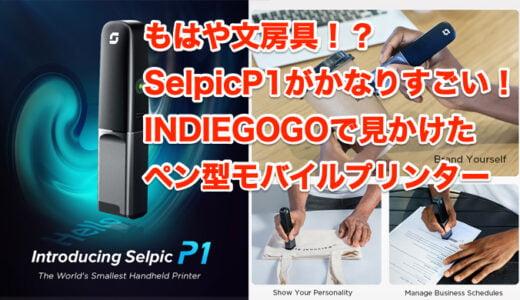 もはや文房具!? SelpicP1がかなりすごい! INDIEGOGOで見かけた ペン型モバイルプリンター